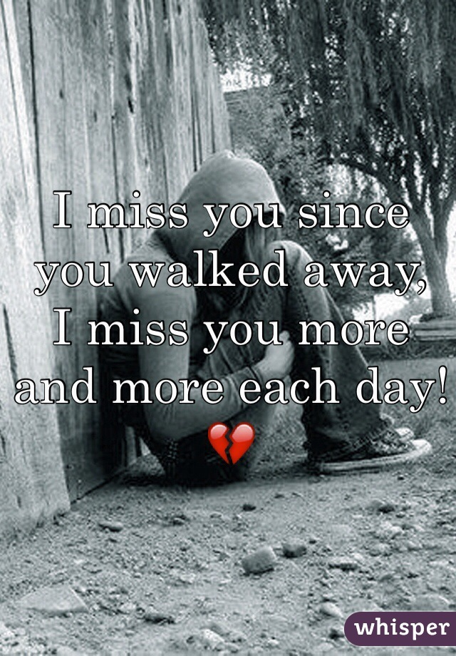 I miss you since you walked away, I miss you more and more each day!💔