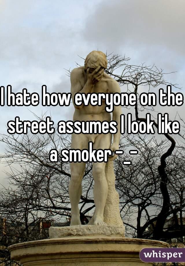 I hate how everyone on the street assumes I look like a smoker -_-