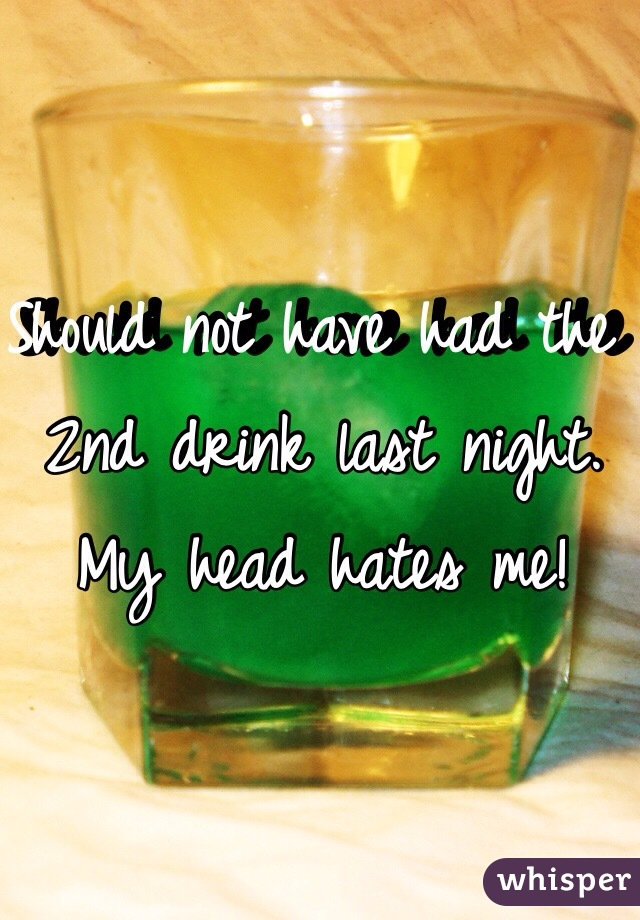 Should not have had the 2nd drink last night. My head hates me!