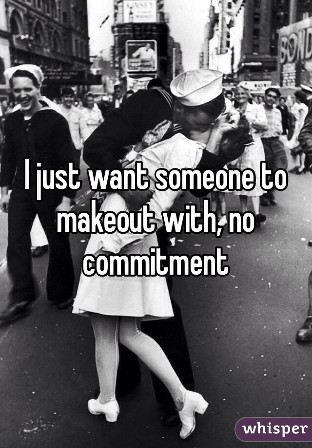 I just want someone to makeout with, no commitment