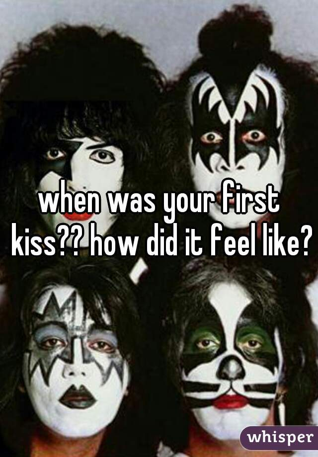 when was your first kiss?? how did it feel like??