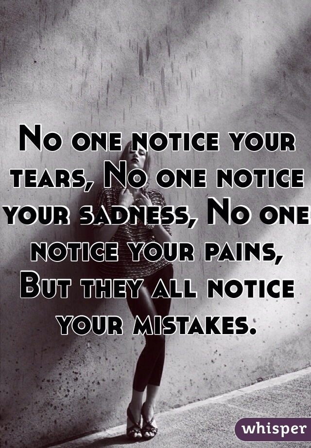 No one notice your tears, No one notice your sadness, No one notice your pains, But they all notice your mistakes.
