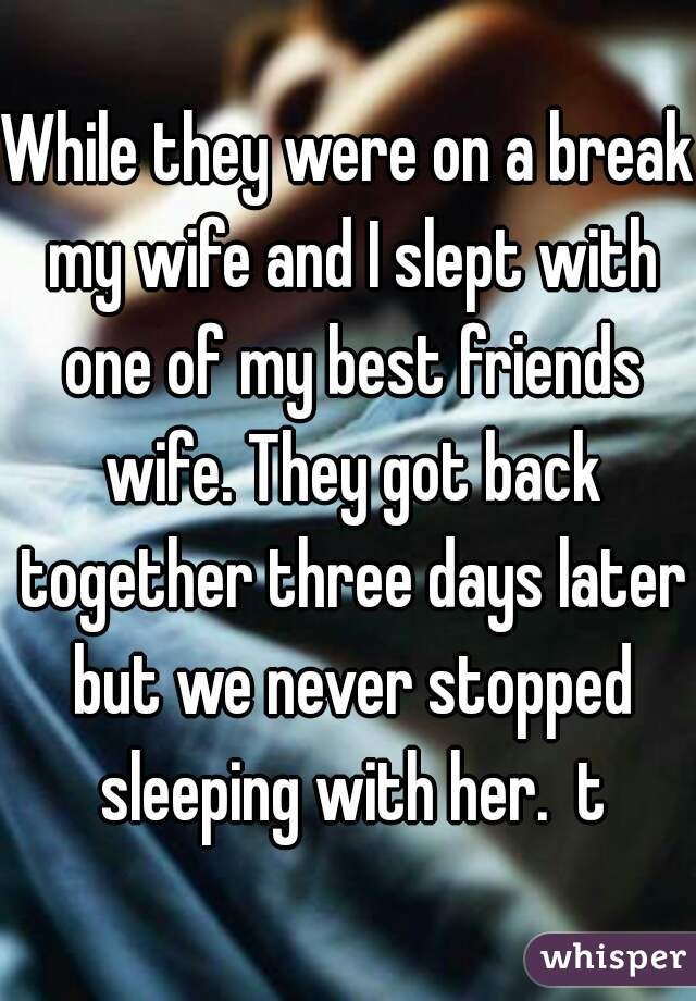 While they were on a break my wife and I slept with one of my best friends wife. They got back together three days later but we never stopped sleeping with her.  t