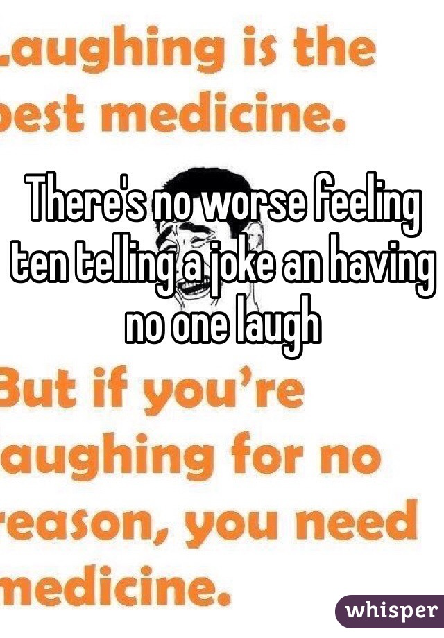 There's no worse feeling ten telling a joke an having no one laugh