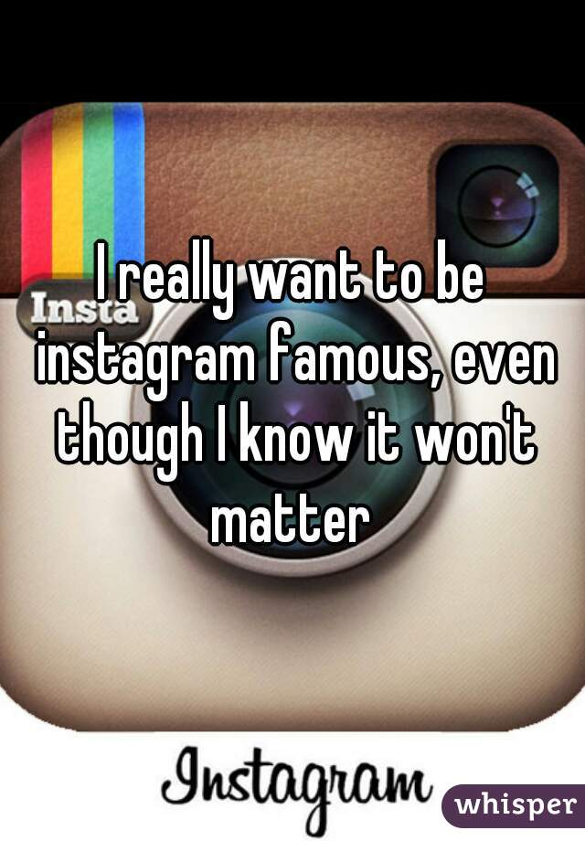 I really want to be instagram famous, even though I know it won't matter