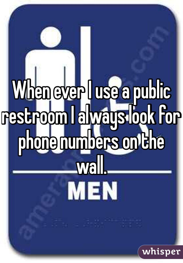 When ever I use a public restroom I always look for phone numbers on the wall.