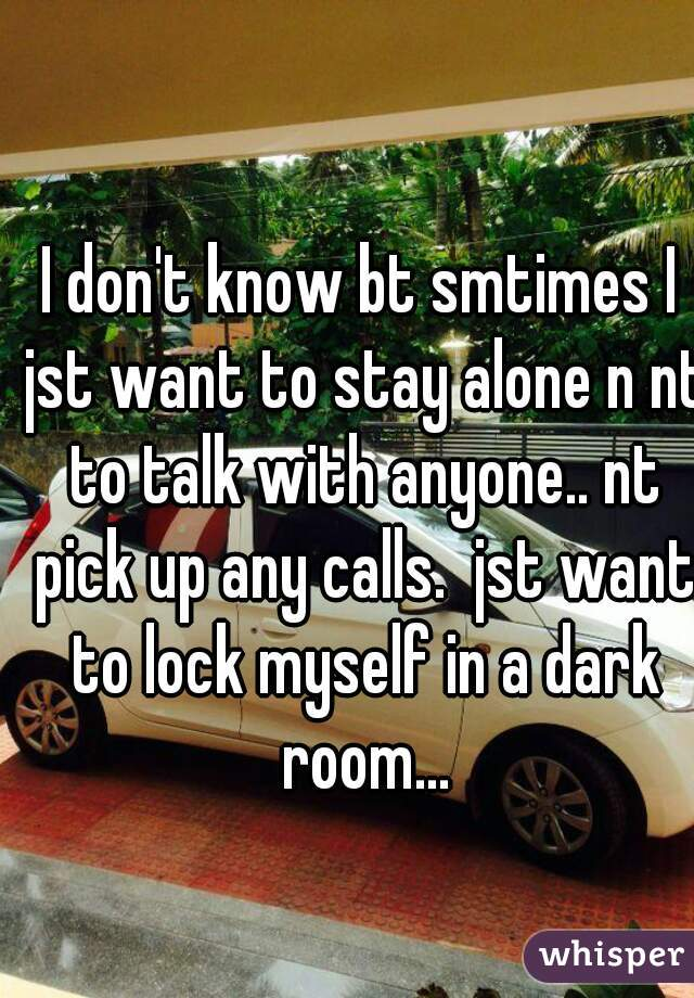 I don't know bt smtimes I jst want to stay alone n nt to talk with anyone.. nt pick up any calls.  jst want to lock myself in a dark room...