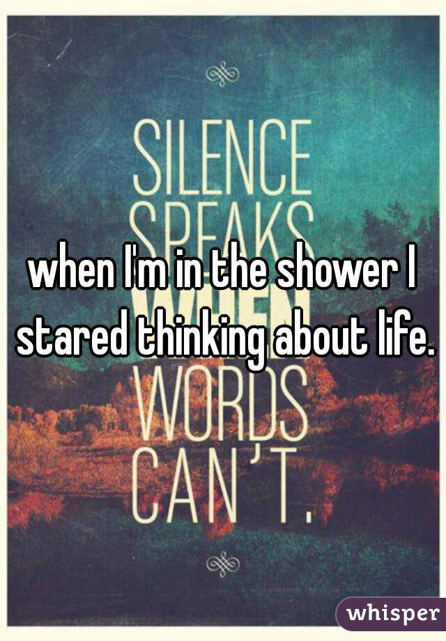 when I'm in the shower I stared thinking about life.