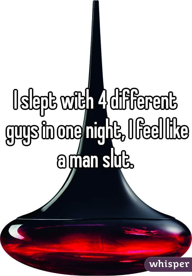 I slept with 4 different guys in one night, I feel like a man slut.