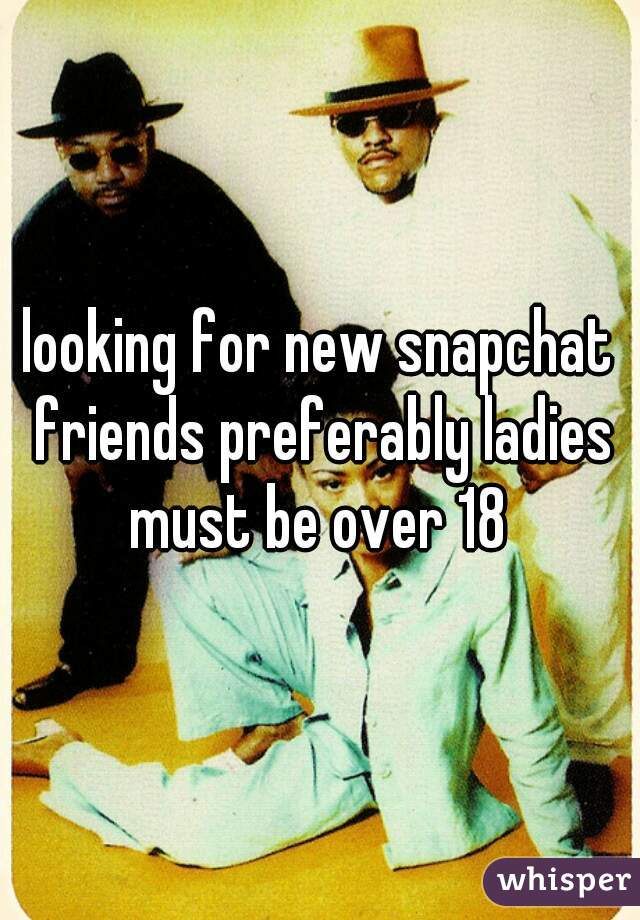 looking for new snapchat friends preferably ladies must be over 18