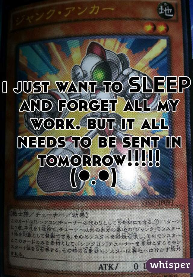 i just want to SLEEP and forget all my work. but it all needs to be sent in tomorrow!!!!! (●.●)