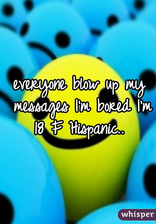 everyone blow up my messages I'm bored I'm 18 F Hispanic..