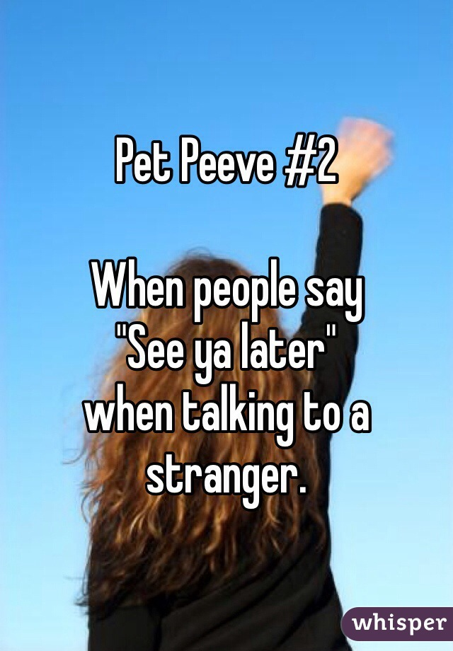 "Pet Peeve #2  When people say ""See ya later"" when talking to a stranger."