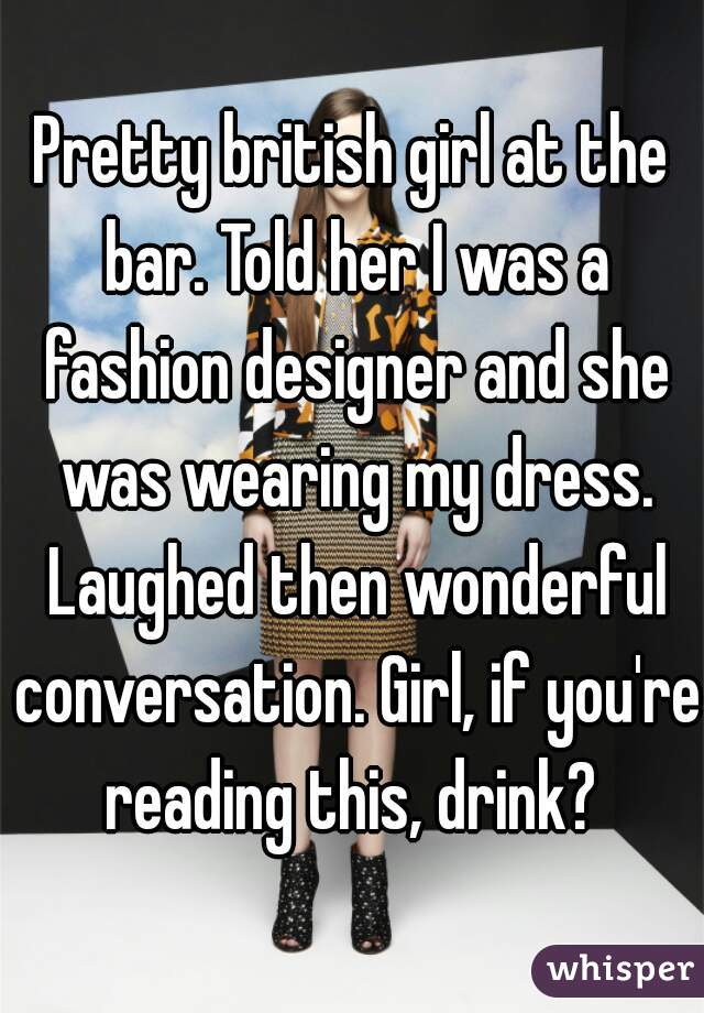 Pretty british girl at the bar. Told her I was a fashion designer and she was wearing my dress. Laughed then wonderful conversation. Girl, if you're reading this, drink?