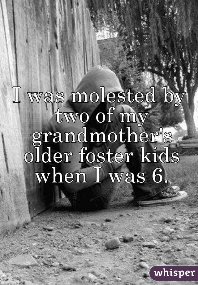 I was molested by two of my grandmother's older foster kids when I was 6.
