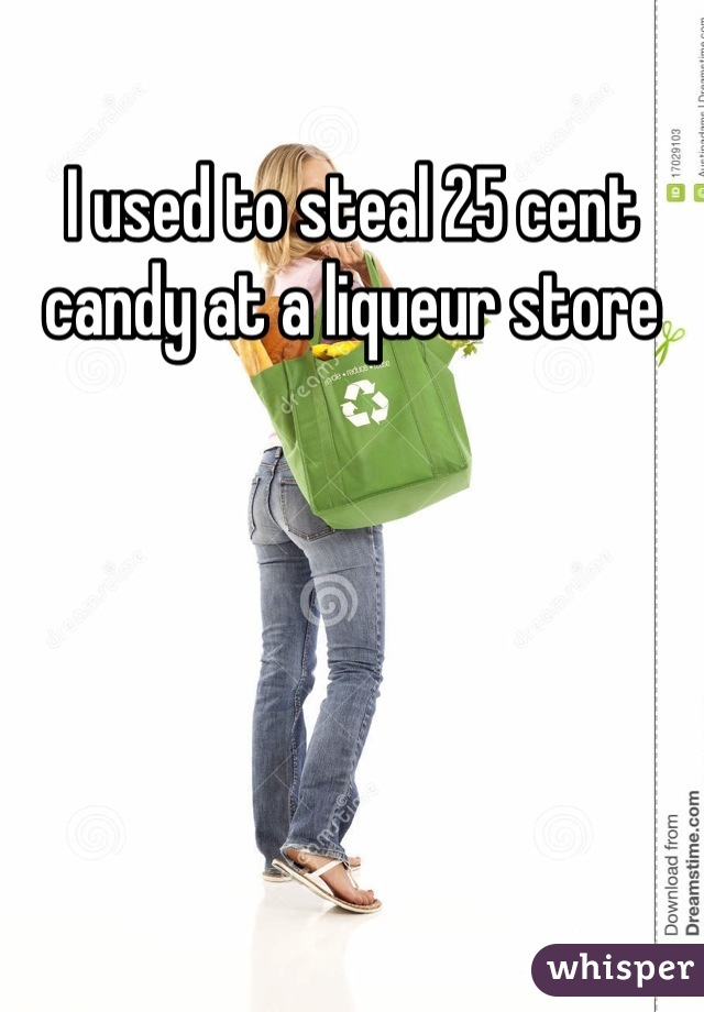 I used to steal 25 cent candy at a liqueur store