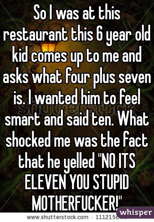 "So I was at this restaurant this 6 year old kid comes up to me and asks what four plus seven is. I wanted him to feel smart and said ten. What shocked me was the fact that he yelled ""NO ITS ELEVEN YOU STUPID MOTHERFUCKER!"""