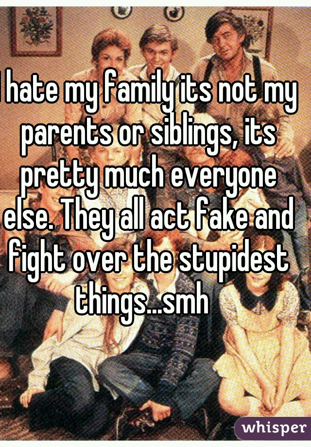 I hate my family its not my parents or siblings, its pretty much everyone else. They all act fake and fight over the stupidest things...smh