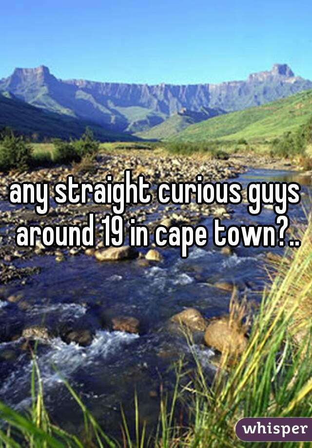 any straight curious guys around 19 in cape town?..