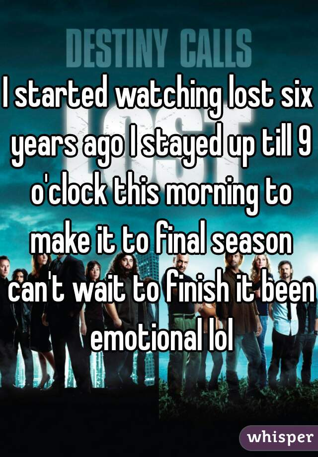 I started watching lost six years ago I stayed up till 9 o'clock this morning to make it to final season can't wait to finish it been emotional lol
