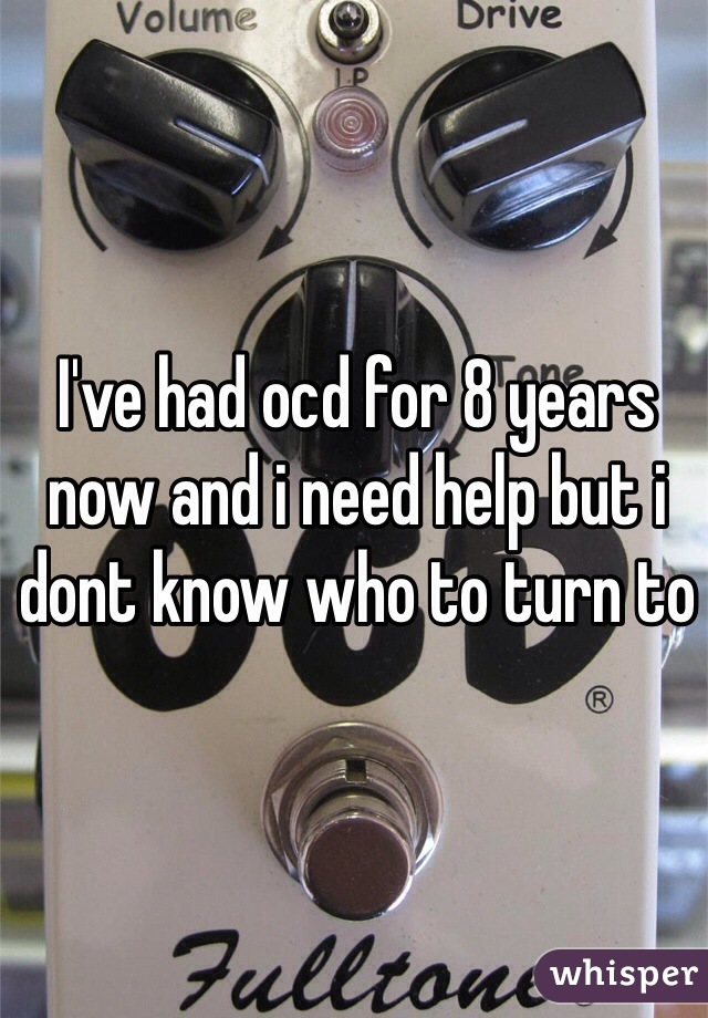 I've had ocd for 8 years now and i need help but i dont know who to turn to