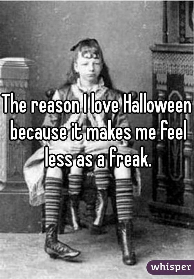 The reason I love Halloween because it makes me feel less as a freak.