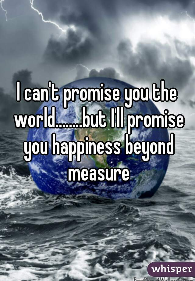 I can't promise you the world........but I'll promise you happiness beyond measure