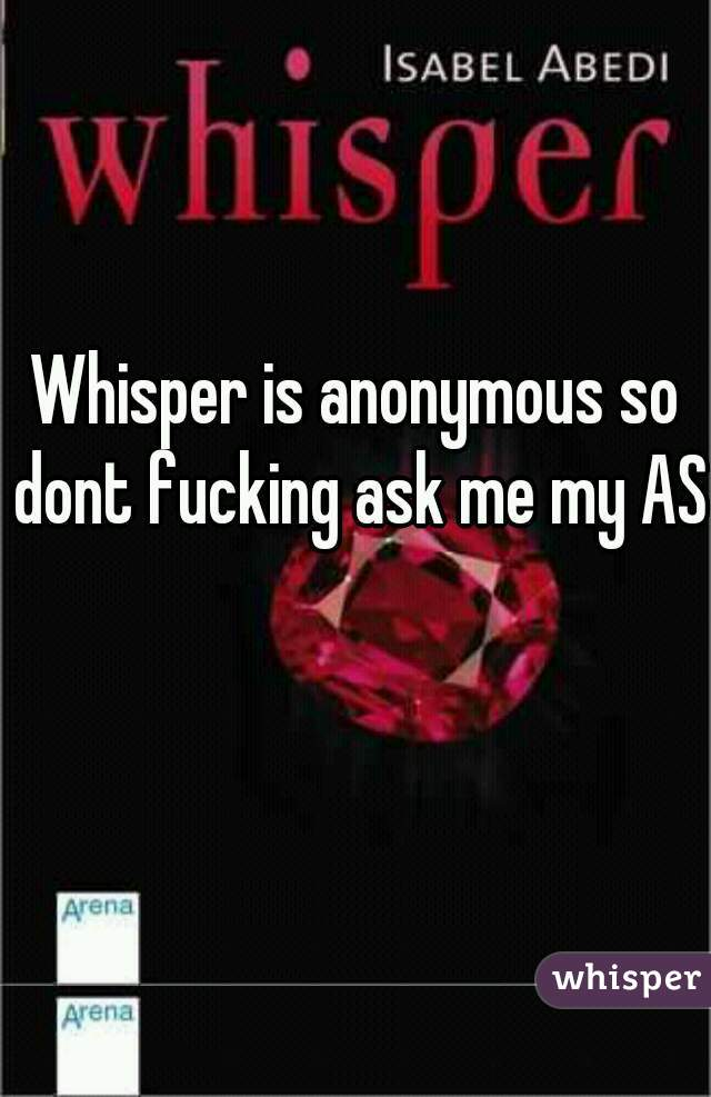 Whisper is anonymous so dont fucking ask me my ASL