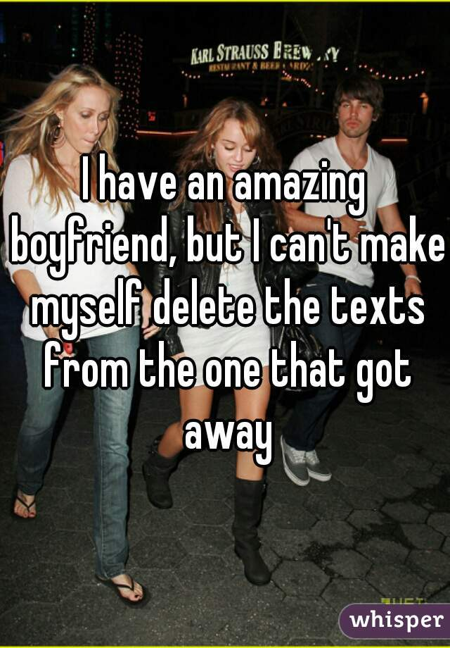 I have an amazing boyfriend, but I can't make myself delete the texts from the one that got away