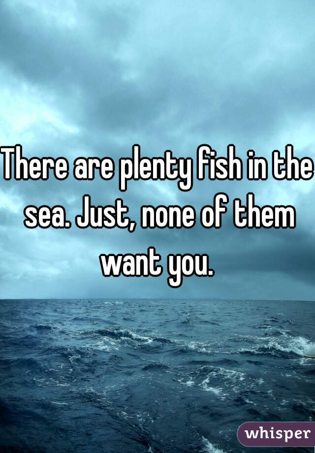 There are plenty fish in the sea. Just, none of them want you.