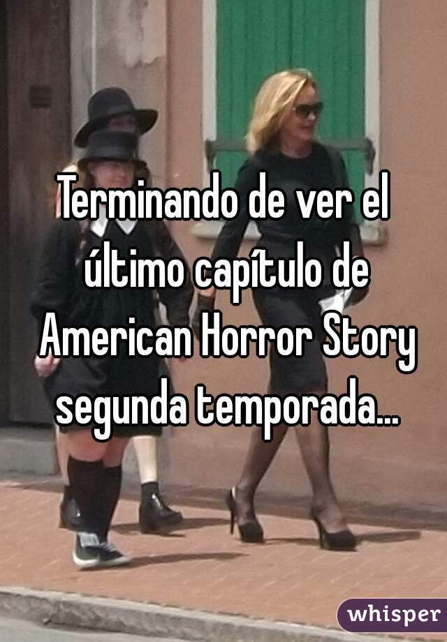 Terminando de ver el último capítulo de American Horror Story segunda temporada...