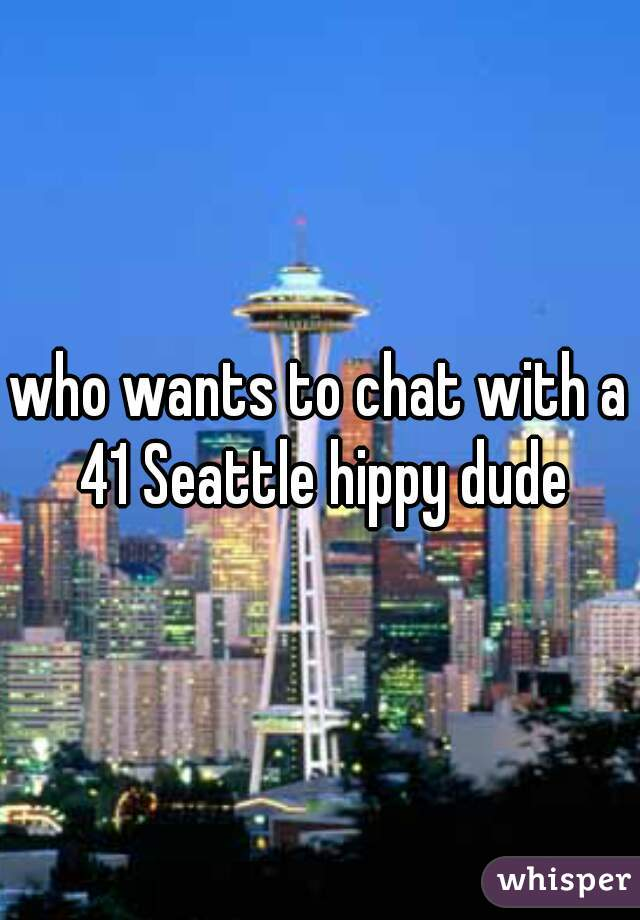 who wants to chat with a 41 Seattle hippy dude