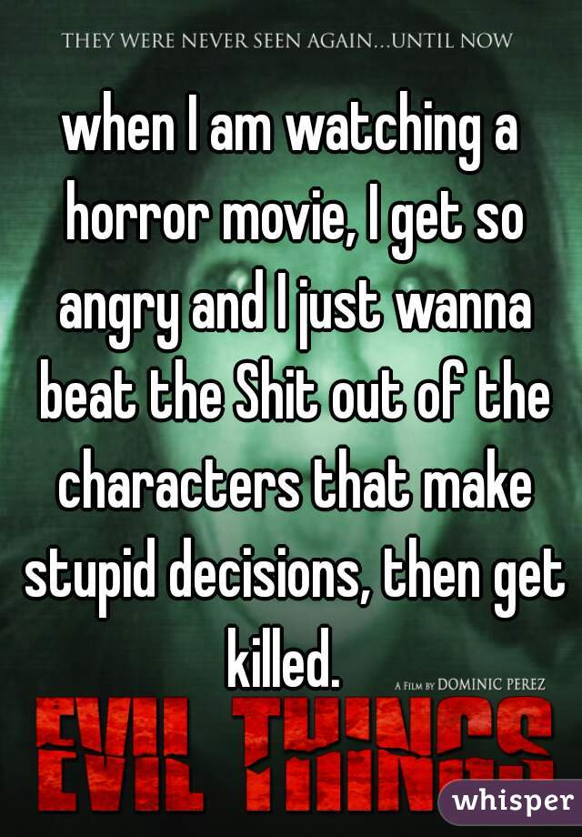 when I am watching a horror movie, I get so angry and I just wanna beat the Shit out of the characters that make stupid decisions, then get killed.