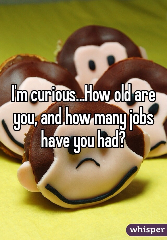 I'm curious...How old are you, and how many jobs have you had?