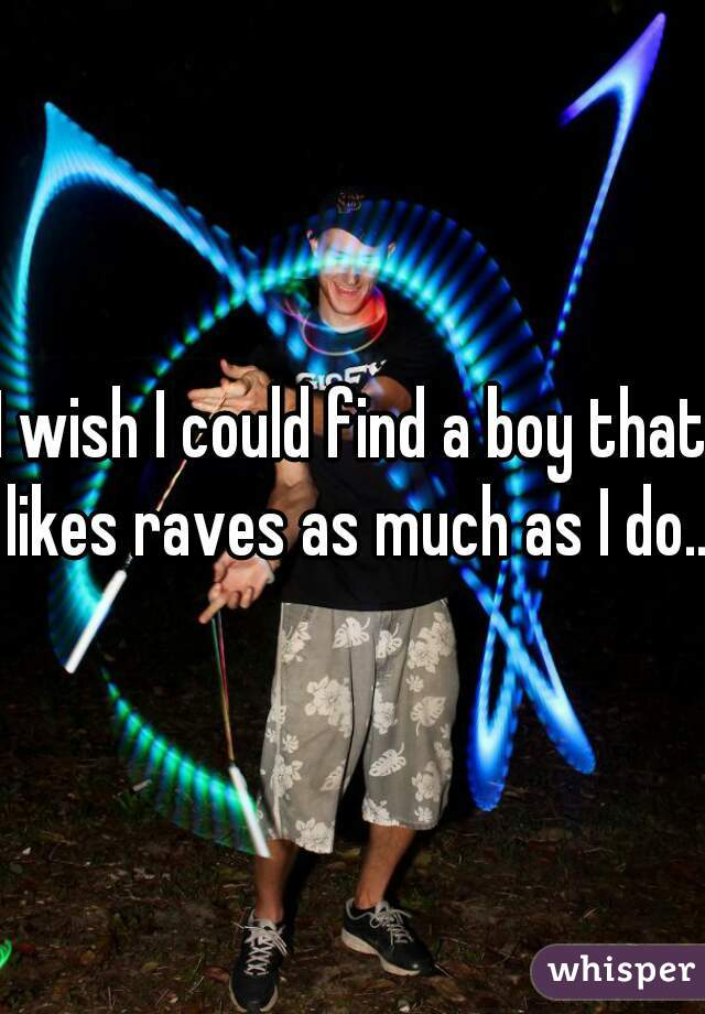 I wish I could find a boy that likes raves as much as I do...