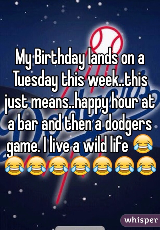 My Birthday lands on a Tuesday this week..this just means..happy hour at a bar and then a dodgers game. I live a wild life 😂😂😂😂😂😂😂😂