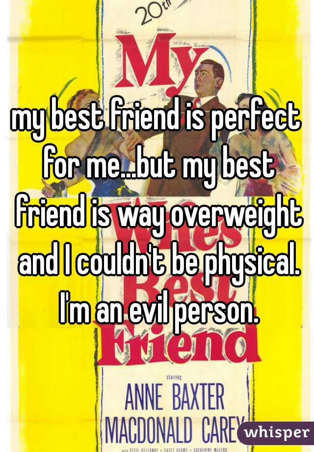my best friend is perfect for me...but my best friend is way overweight and I couldn't be physical. I'm an evil person.