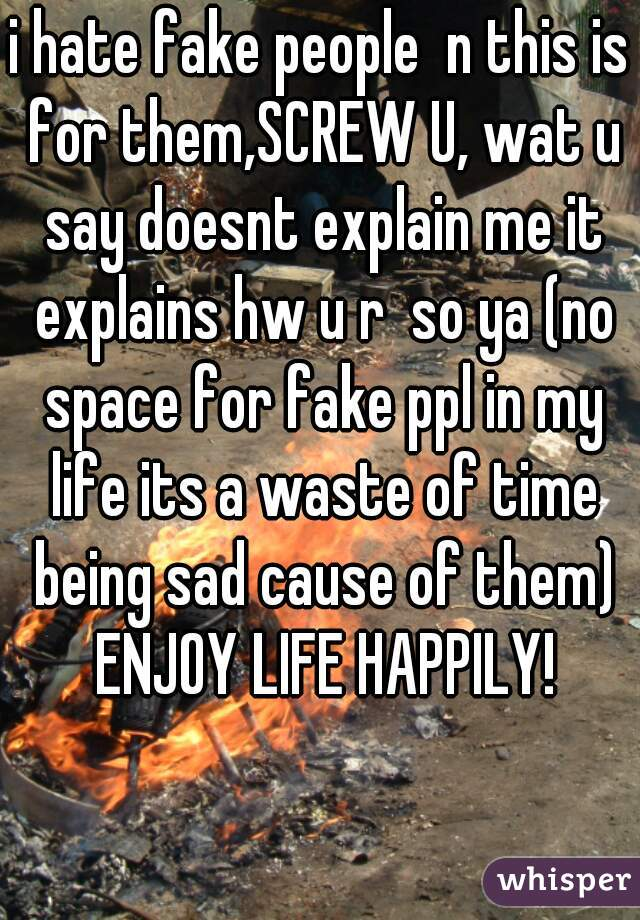 i hate fake people  n this is for them,SCREW U, wat u say doesnt explain me it explains hw u r  so ya (no space for fake ppl in my life its a waste of time being sad cause of them) ENJOY LIFE HAPPILY!