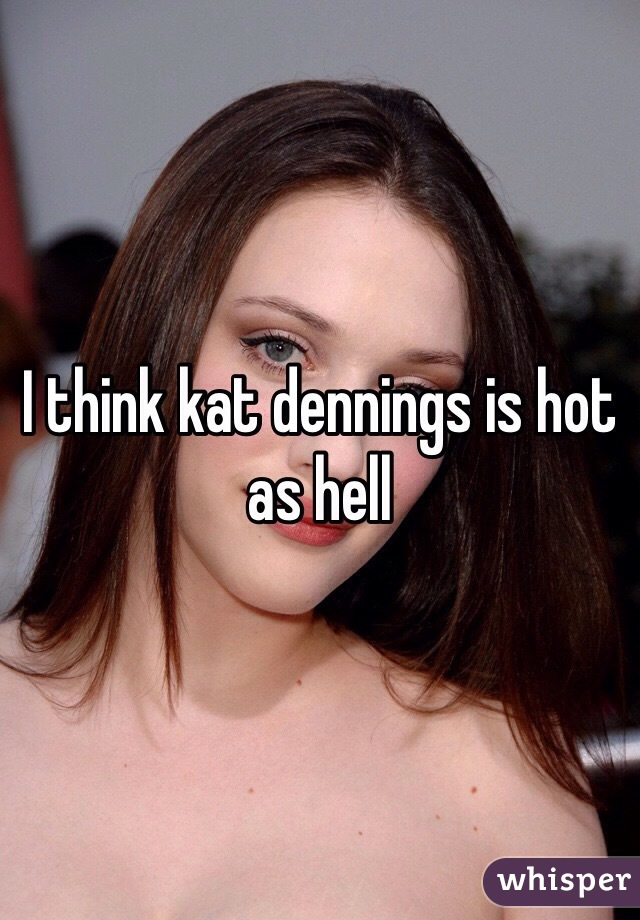 I think kat dennings is hot as hell