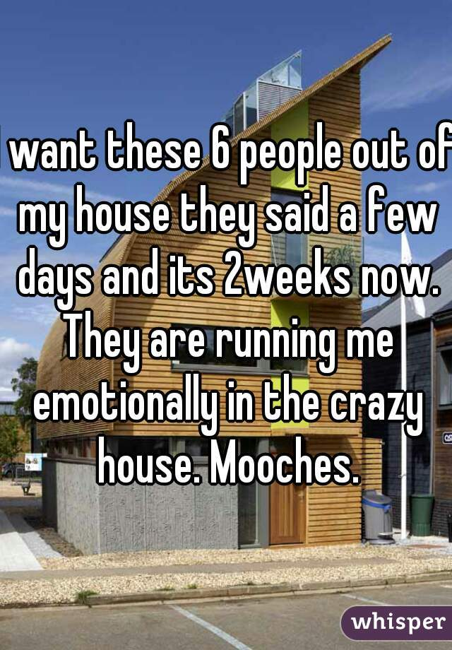 I want these 6 people out of my house they said a few days and its 2weeks now. They are running me emotionally in the crazy house. Mooches.