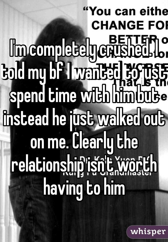 I'm completely crushed. I told my bf I wanted to just spend time with him but instead he just walked out on me. Clearly the relationship isn't worth having to him