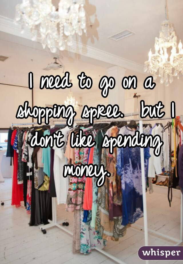 I need to go on a shopping spree.  but I don't like spending money.