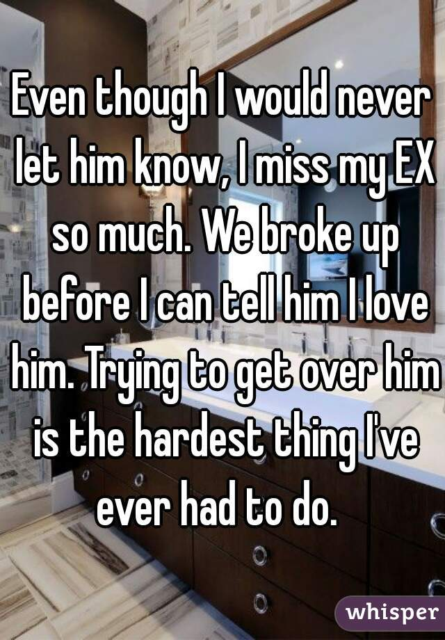 Even though I would never let him know, I miss my EX so much. We broke up before I can tell him I love him. Trying to get over him is the hardest thing I've ever had to do.