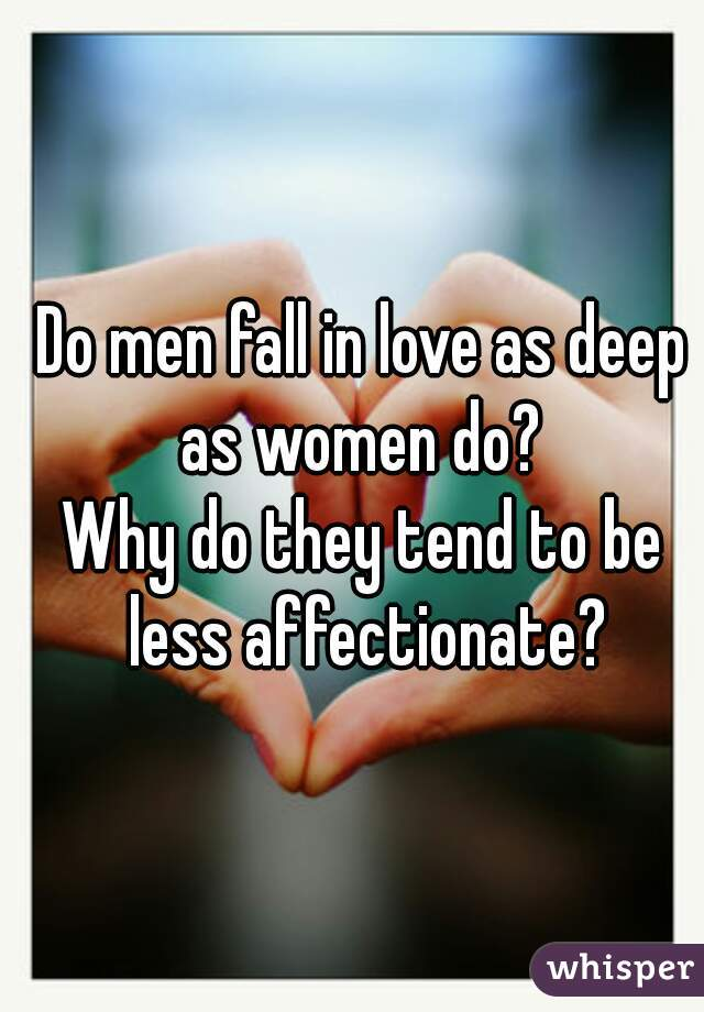Do men fall in love as deep as women do?        Why do they tend to be less affectionate?
