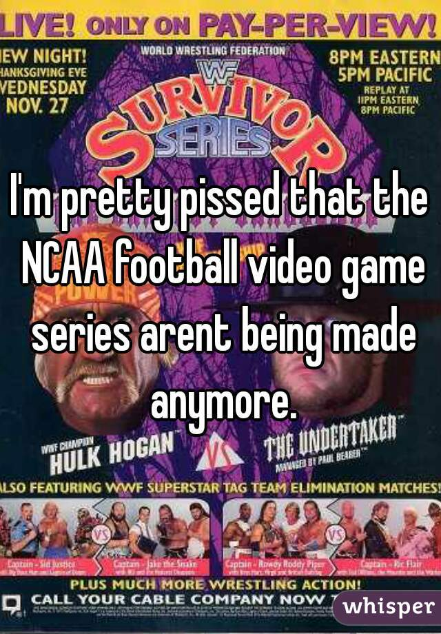 I'm pretty pissed that the NCAA football video game series arent being made anymore.
