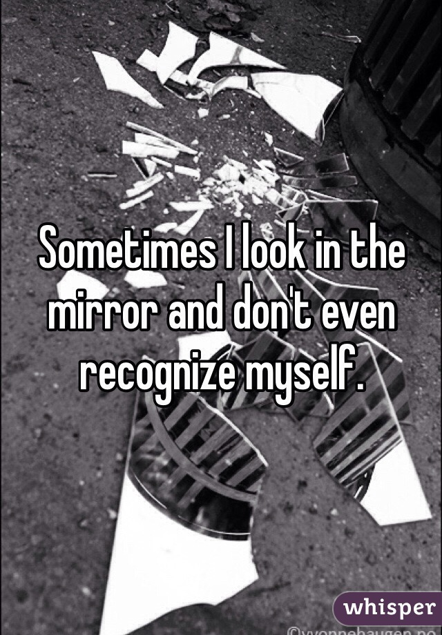 Sometimes I look in the mirror and don't even recognize myself.