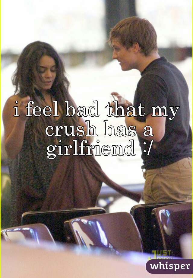 i feel bad that my crush has a girlfriend :/