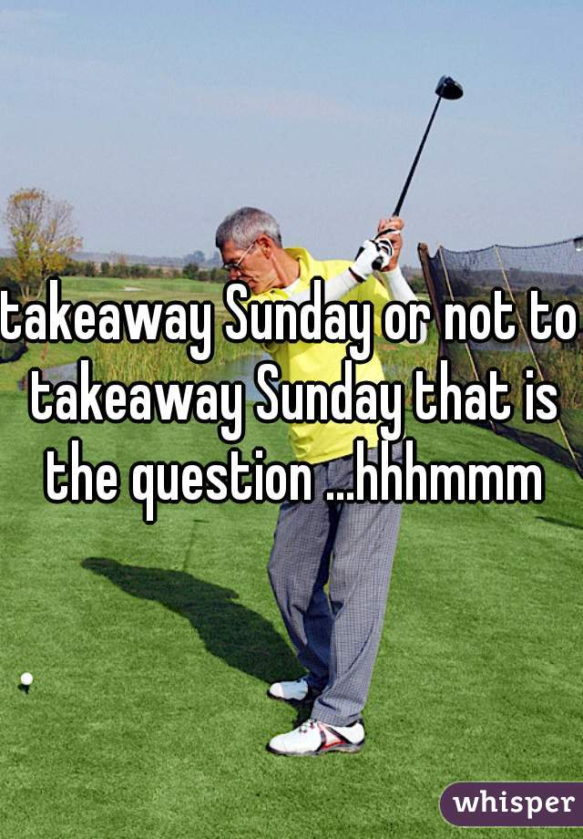takeaway Sunday or not to takeaway Sunday that is the question ...hhhmmm