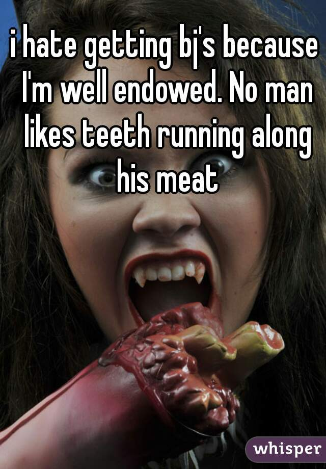 i hate getting bj's because I'm well endowed. No man likes teeth running along his meat