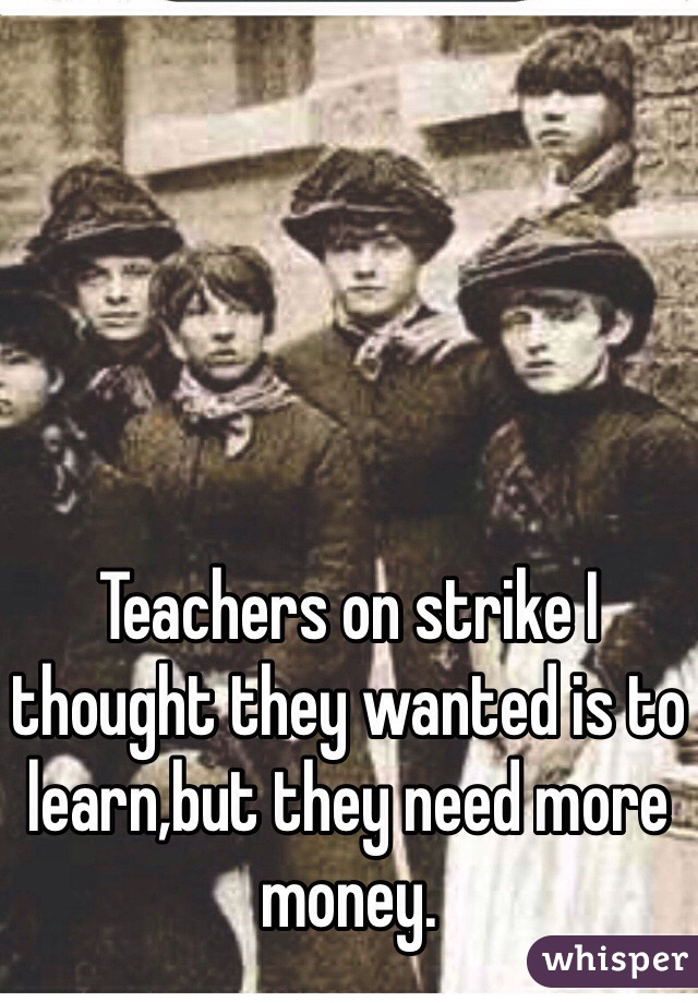 Teachers on strike I thought they wanted is to learn,but they need more money.